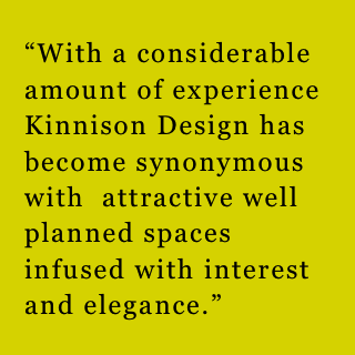 """With a considerable amount of experience Kinnison Design has become synonymous with  attractive well planned spaces infused with interest and elegance."""